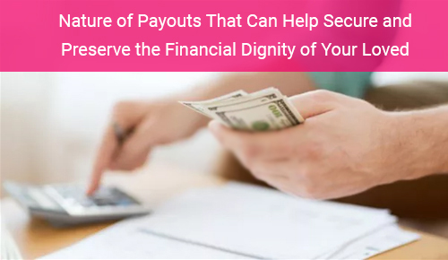 Nature of Payouts That Can Help Secure and Preserve the Financial Dignity of Your Loved Ones