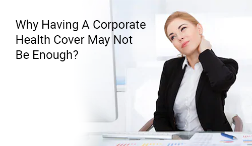 Why Having A Corporate Health Cover May Not Be Enough?