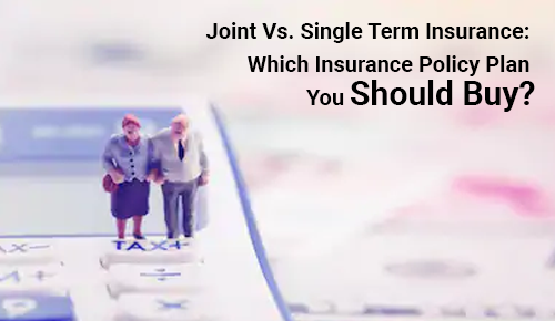 Joint Vs. Single Term Insurance: Which Insurance Policy Plan You Should Buy?