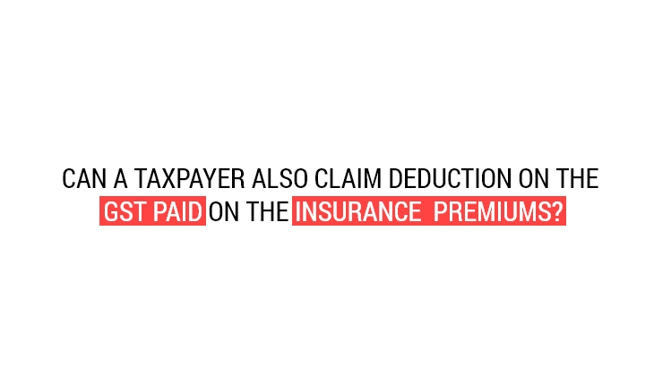 Can a Taxpayer also Claim Deduction on the GST Paid on the Insurance Premiums